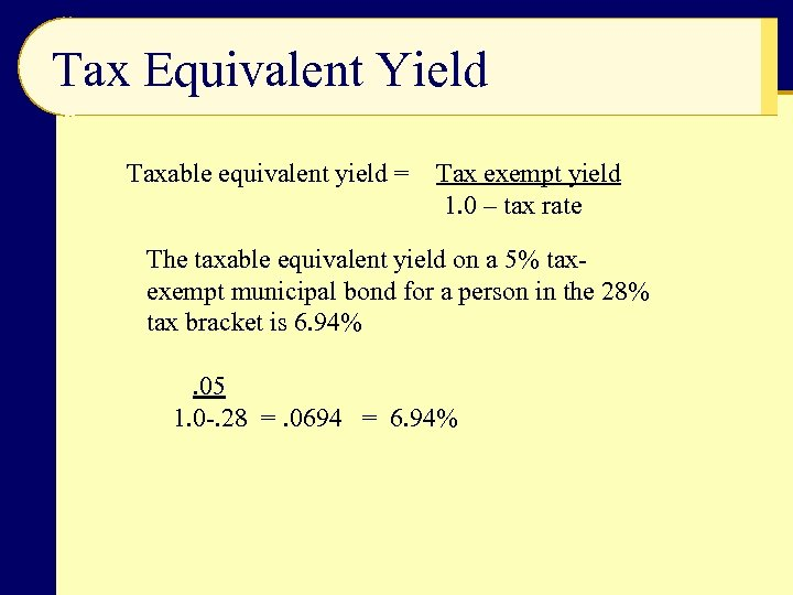 Tax Equivalent Yield Taxable equivalent yield = Tax exempt yield 1. 0 – tax