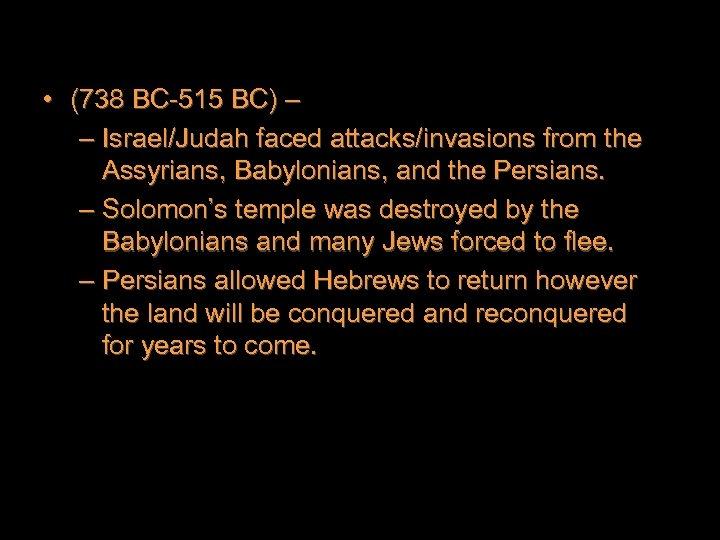 • (738 BC-515 BC) – – Israel/Judah faced attacks/invasions from the Assyrians, Babylonians,