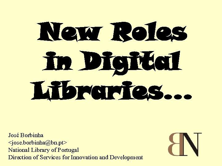 New Roles in Digital Libraries. . . José Borbinha <jose. borbinha@bn. pt> National Library