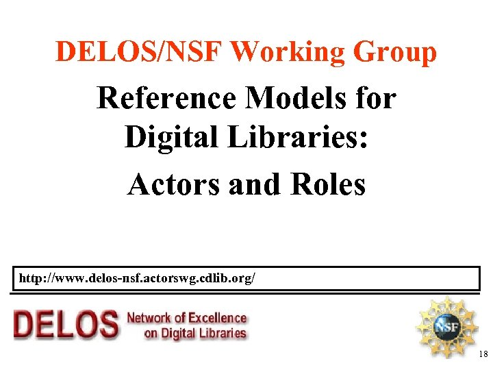 DELOS/NSF Working Group Reference Models for Digital Libraries: Actors and Roles http: //www. delos-nsf.