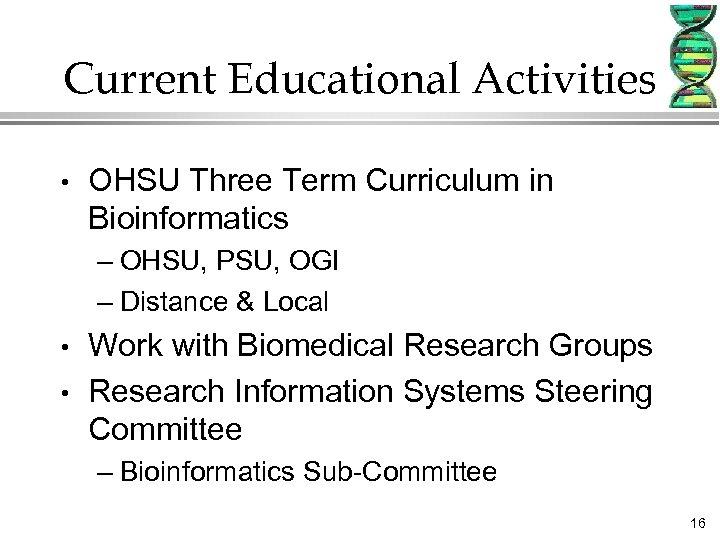 Current Educational Activities • OHSU Three Term Curriculum in Bioinformatics – OHSU, PSU, OGI