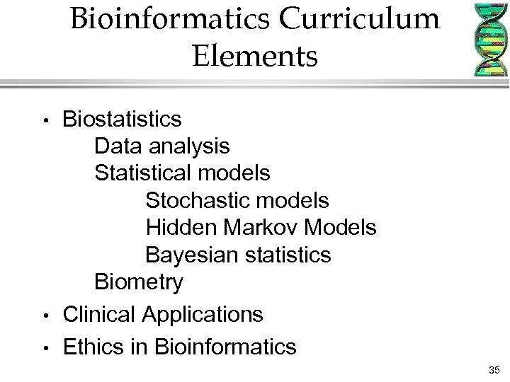 Bioinformatics Curriculum Elements • • • Biostatistics Data analysis Statistical models Stochastic models Hidden