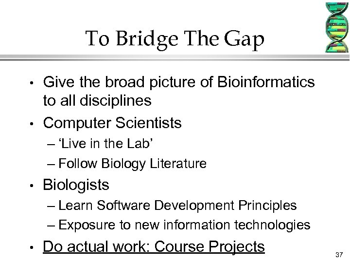 To Bridge The Gap • • Give the broad picture of Bioinformatics to all