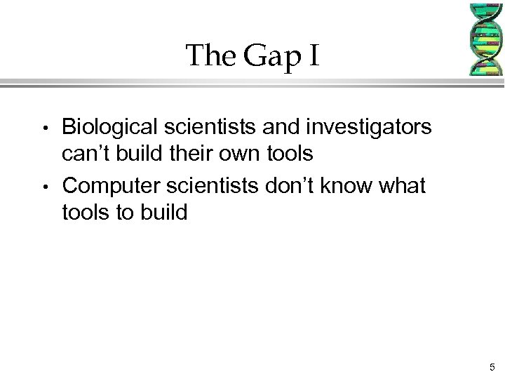 The Gap I • • Biological scientists and investigators can't build their own tools