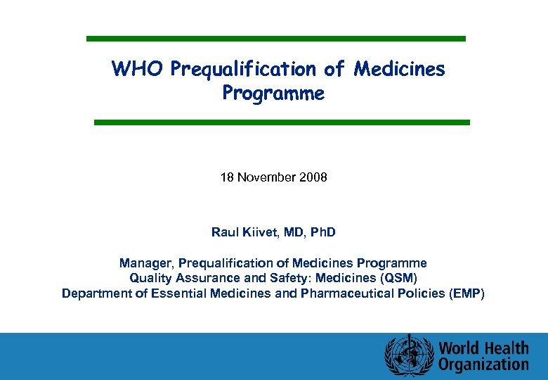 WHO Prequalification of Medicines Programme 18 November 2008 Raul Kiivet, MD, Ph. D Manager,