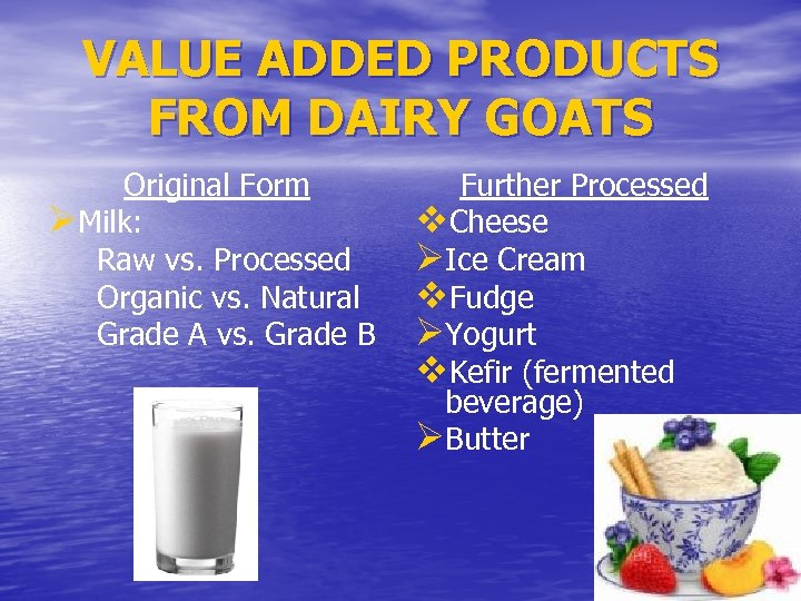 VALUE ADDED PRODUCTS FROM DAIRY GOATS Original Form ØMilk: Raw vs. Processed Organic vs.