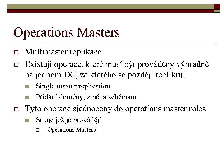 Operations Masters o o Multimaster replikace Existují operace, které musí být prováděny výhradně na