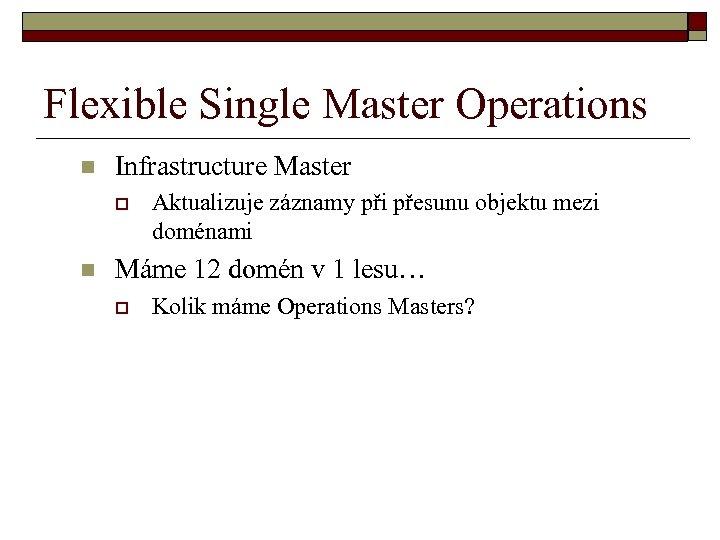 Flexible Single Master Operations n Infrastructure Master o n Aktualizuje záznamy při přesunu objektu