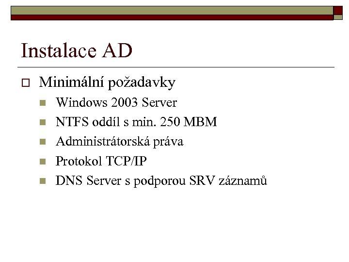 Instalace AD o Minimální požadavky n n n Windows 2003 Server NTFS oddíl s