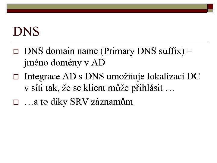 DNS o o o DNS domain name (Primary DNS suffix) = jméno domény v