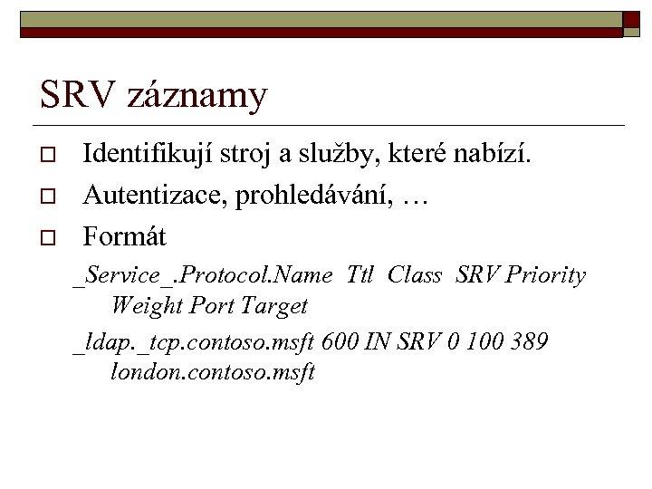 SRV záznamy o o o Identifikují stroj a služby, které nabízí. Autentizace, prohledávání, …