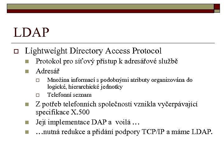 LDAP o Lightweight Directory Access Protocol n n Protokol pro síťový přístup k adresářové