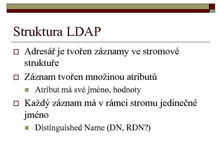 Struktura LDAP o o Adresář je tvořen záznamy ve stromové struktuře Záznam tvořen množinou