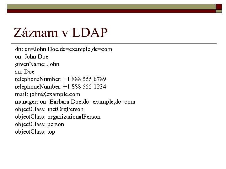 Záznam v LDAP dn: cn=John Doe, dc=example, dc=com cn: John Doe given. Name: John