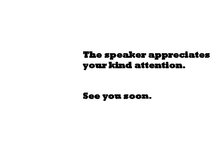 The speaker appreciates your kind attention. See you soon.