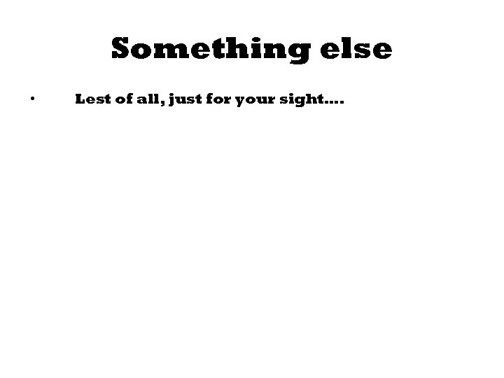 Something else • Lest of all, just for your sight….