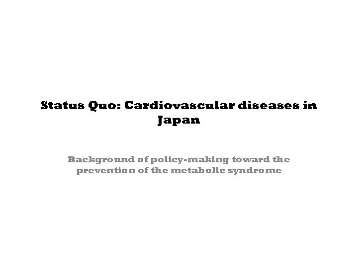 Status Quo: Cardiovascular diseases in Japan Background of policy-making toward the prevention of the