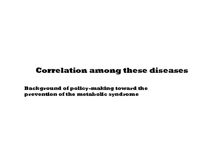 Correlation among these diseases Background of policy-making toward the prevention of the metabolic syndrome