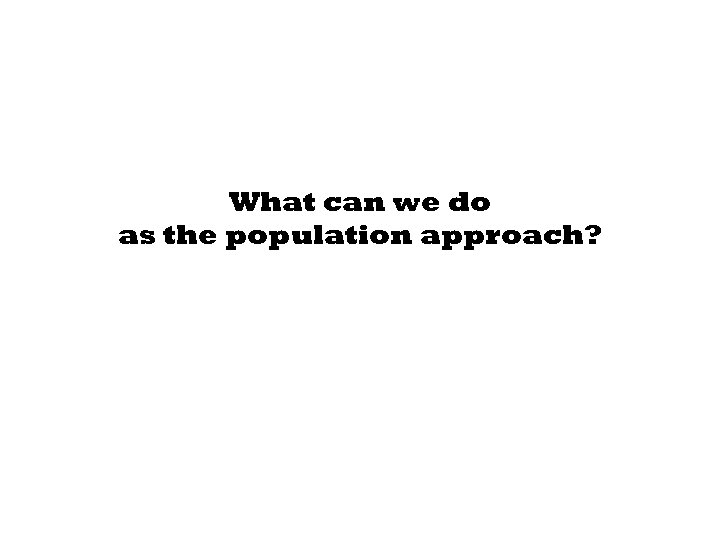 What can we do as the population approach?