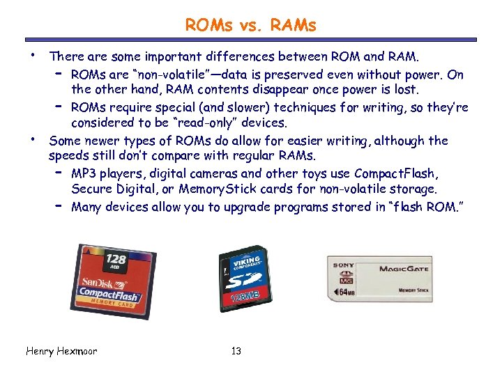 ROMs vs. RAMs • • There are some important differences between ROM and RAM.
