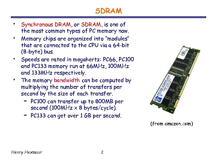 SDRAM • • Synchronous DRAM, or SDRAM, is one of the most common types