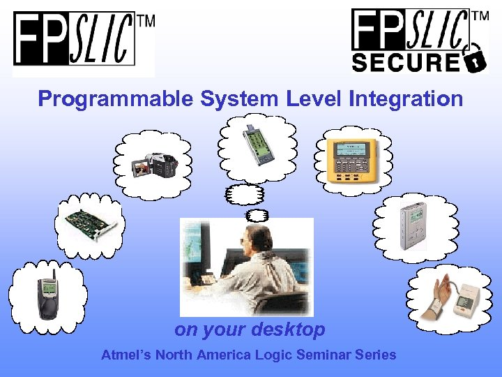 Programmable System Level Integration on your desktop Atmel's North America Logic Seminar Series