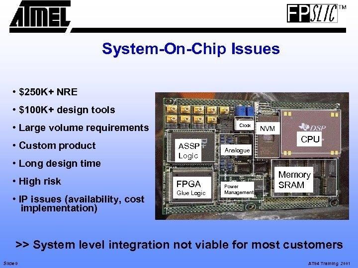 System-On-Chip Issues • $250 K+ NRE • $100 K+ design tools • Large volume