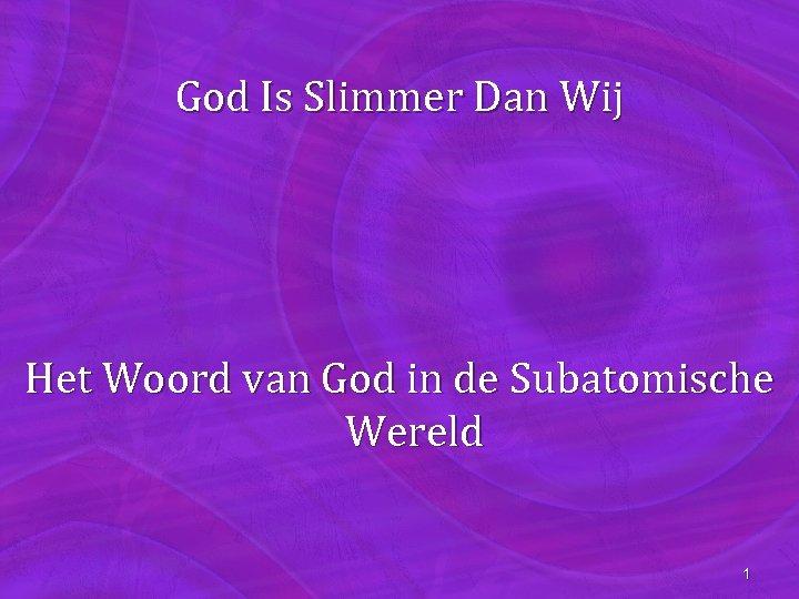 God Is Slimmer Dan Wij Het Woord van God in de Subatomische Wereld 1