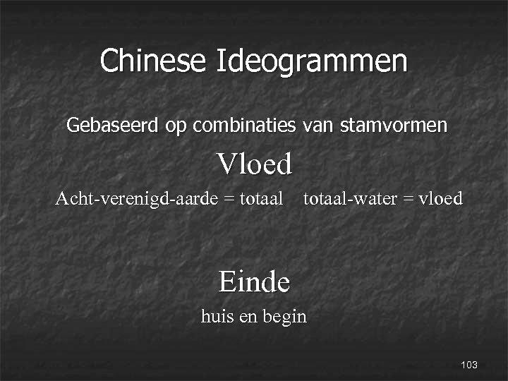 Chinese Ideogrammen Gebaseerd op combinaties van stamvormen Vloed Acht-verenigd-aarde = totaal-water = vloed Einde