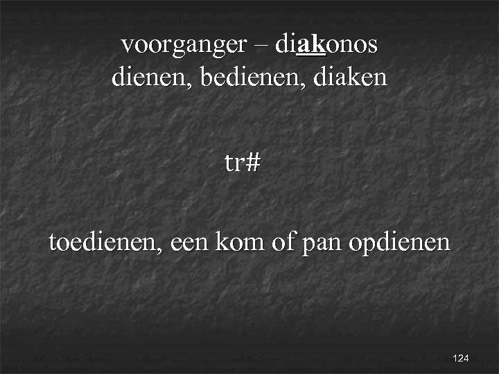 voorganger – diakonos dienen, bedienen, diaken tr# toedienen, een kom of pan opdienen 124