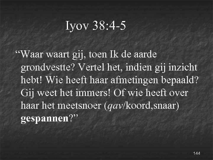 """Iyov 38: 4 -5 """"Waar waart gij, toen Ik de aarde grondvestte? Vertel het,"""