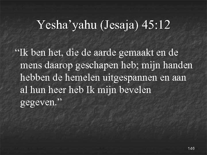 """Yesha'yahu (Jesaja) 45: 12 """"Ik ben het, die de aarde gemaakt en de mens"""