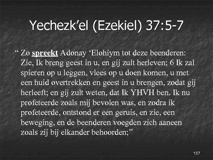 """Yechezk'el (Ezekiel) 37: 5 -7 """" Zo spreekt Adonay 'Elohiym tot deze beenderen: Zie,"""