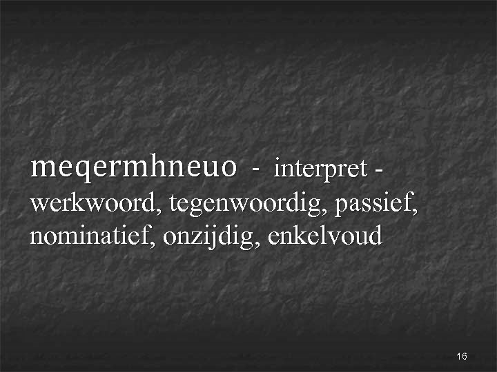 meqermhneuo - interpret - werkwoord, tegenwoordig, passief, nominatief, onzijdig, enkelvoud 16