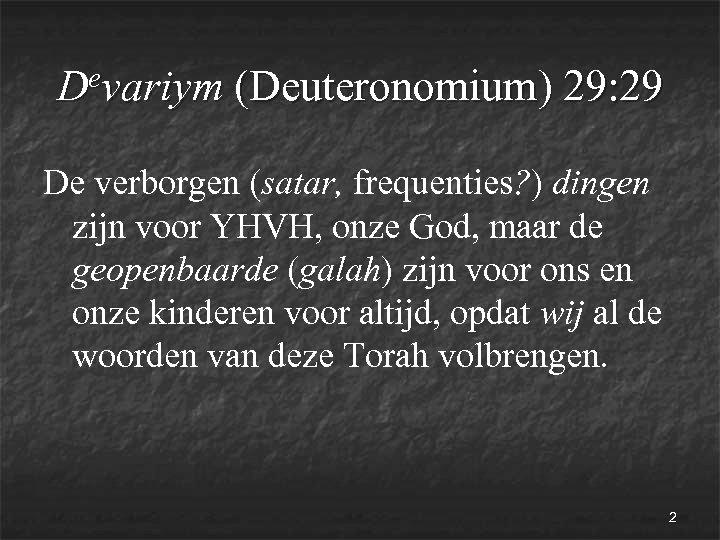 evariym (Deuteronomium) 29: 29 D De verborgen (satar, frequenties? ) dingen zijn voor YHVH,