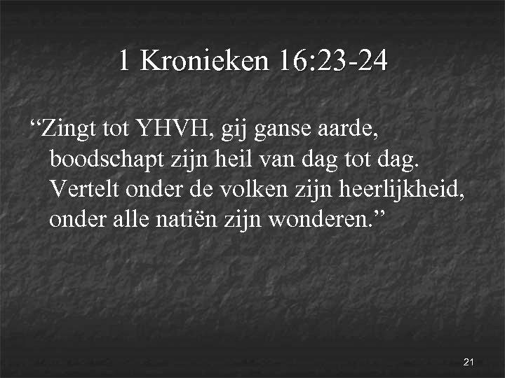 """1 Kronieken 16: 23 -24 """"Zingt tot YHVH, gij ganse aarde, boodschapt zijn heil"""