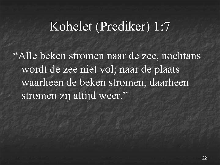 """Kohelet (Prediker) 1: 7 """"Alle beken stromen naar de zee, nochtans wordt de zee"""