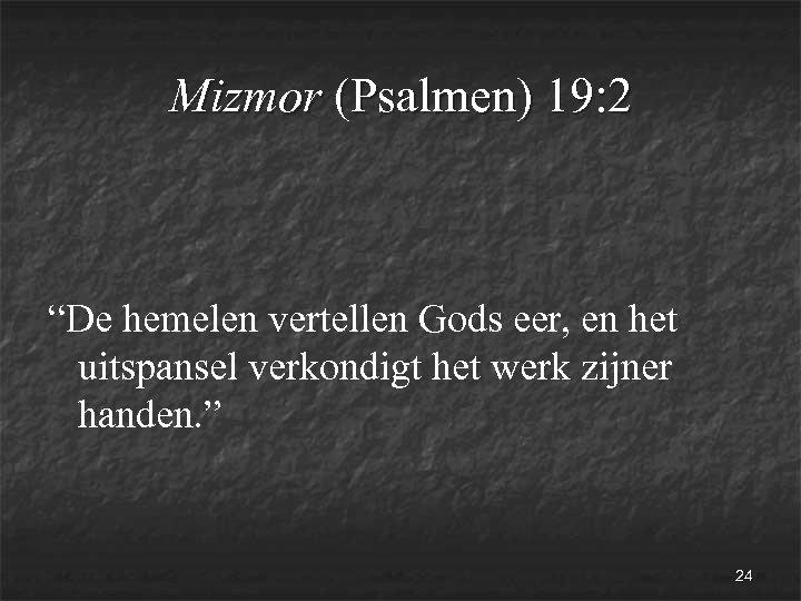 """Mizmor (Psalmen) 19: 2 """"De hemelen vertellen Gods eer, en het uitspansel verkondigt het"""