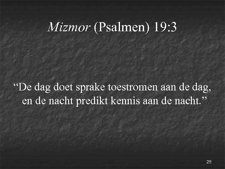 """Mizmor (Psalmen) 19: 3 """"De dag doet sprake toestromen aan de dag, en de"""