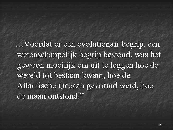 …Voordat er een evolutionair begrip, een wetenschappelijk begrip bestond, was het gewoon moeilijk