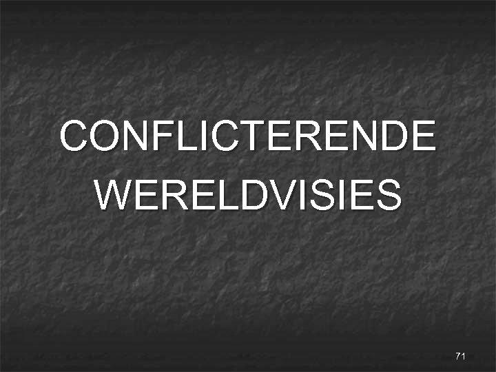 CONFLICTERENDE WERELDVISIES 71