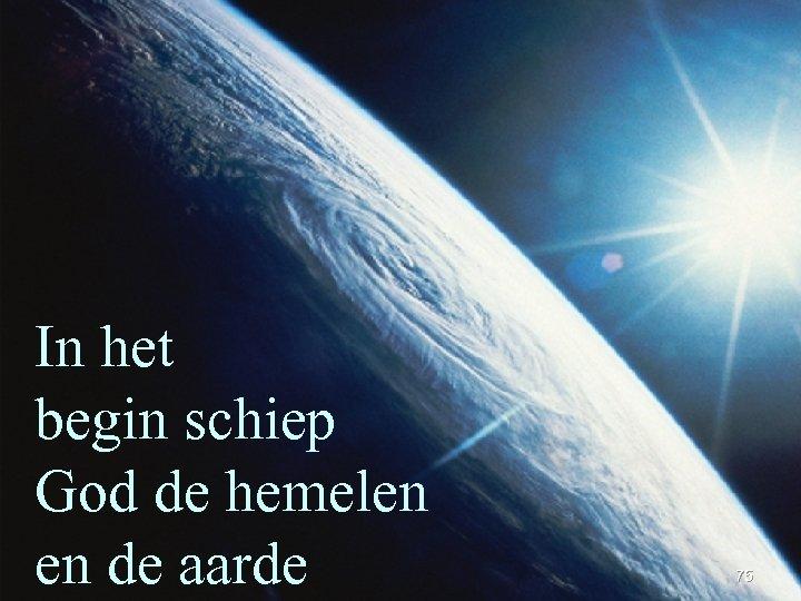 In het begin schiep God de hemelen en de aarde 75