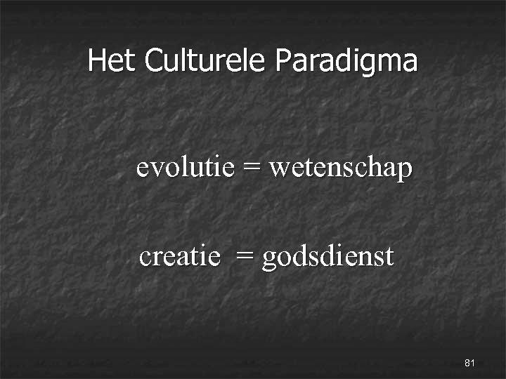 Het Culturele Paradigma evolutie = wetenschap creatie = godsdienst 81