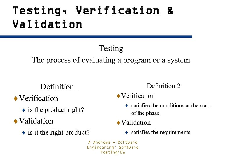 Testing, Verification & Validation Testing The process of evaluating a program or a system