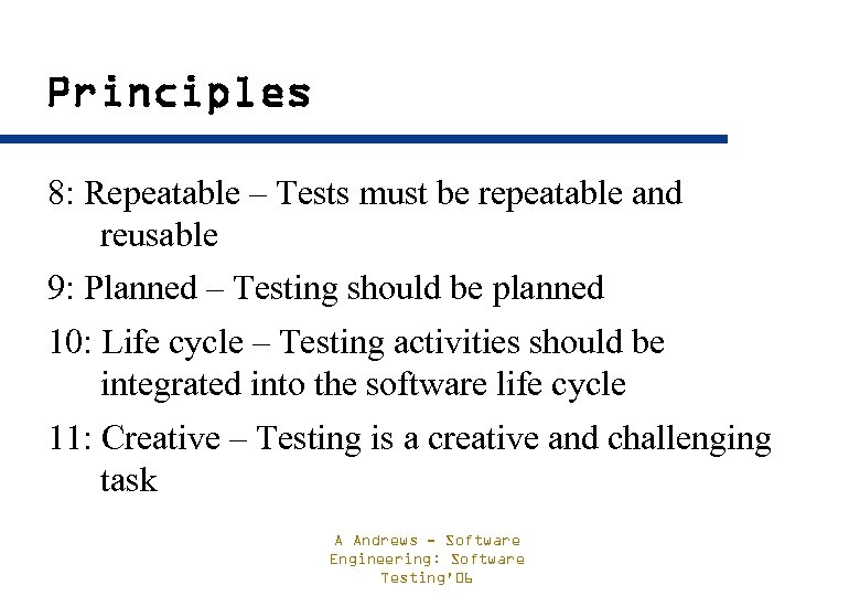 Principles 8: Repeatable – Tests must be repeatable and reusable 9: Planned – Testing