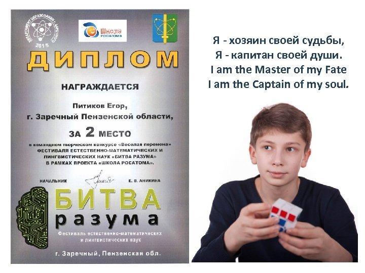 Я - хозяин своей судьбы, Я - капитан своей души. I am the Master