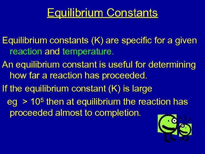 Equilibrium Constants Equilibrium constants (K) are specific for a given reaction and temperature. An