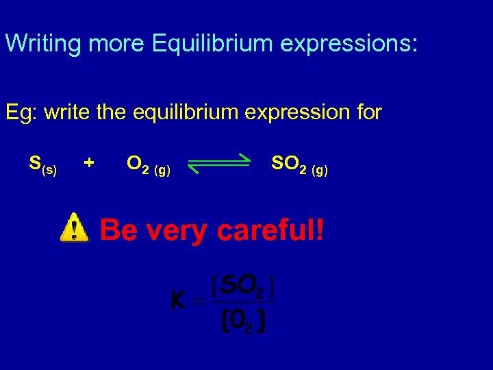 Writing more Equilibrium expressions: Eg: write the equilibrium expression for S(s) + O 2
