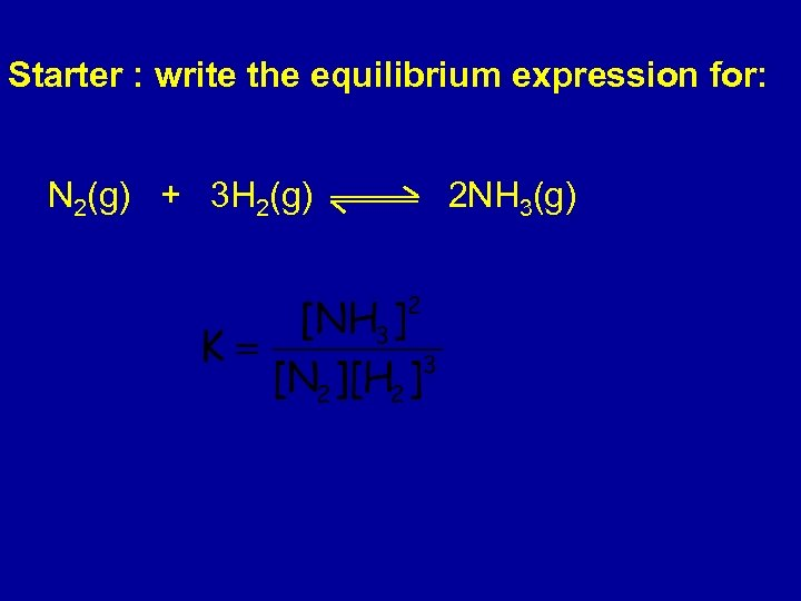 Starter : write the equilibrium expression for: N 2(g) + 3 H 2(g) 2
