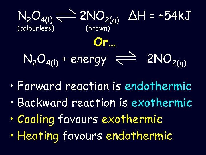 N 2 O 4(l) (colourless) 2 NO 2(g) ΔH = +54 k. J (brown)